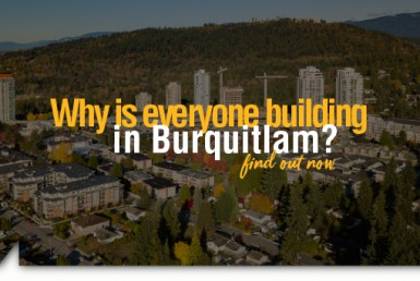 , Why is Everyone Building in Burquitlam?