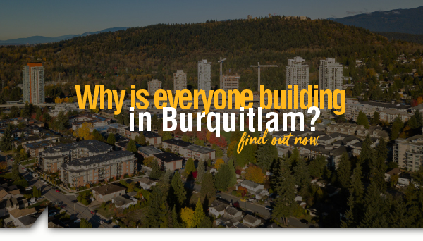 Why is everyone building in Burquitlam?